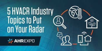 AHR Expo Expert Council: 5 HVACR Industry Topics to Put on Radar